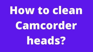 cleaning camcorder head