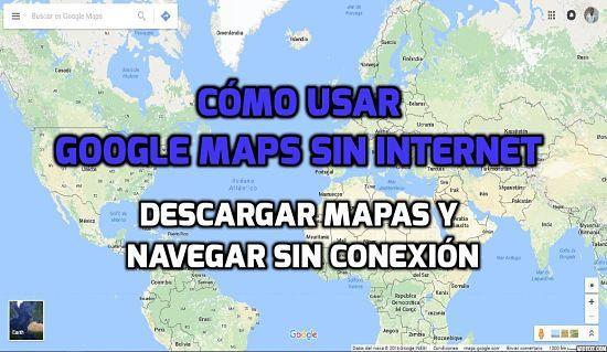 Cómo descargar mapas y utilizar Google Maps sin conexión a Internet