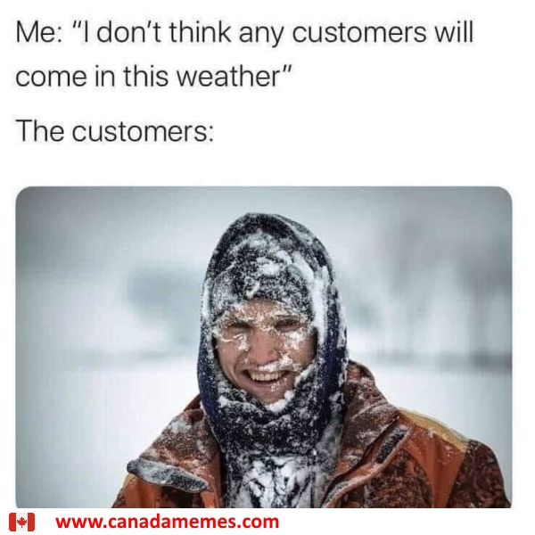 I don't think any customers will come in this weather