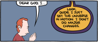 "[The first panel from ""Clockmaker"", a Saturday Morning Breakfast Cereal comic. It shows a man praying, asking God for something, only to have God cut him off and say he just set the universe in motion, but doesn't do major changes.]"