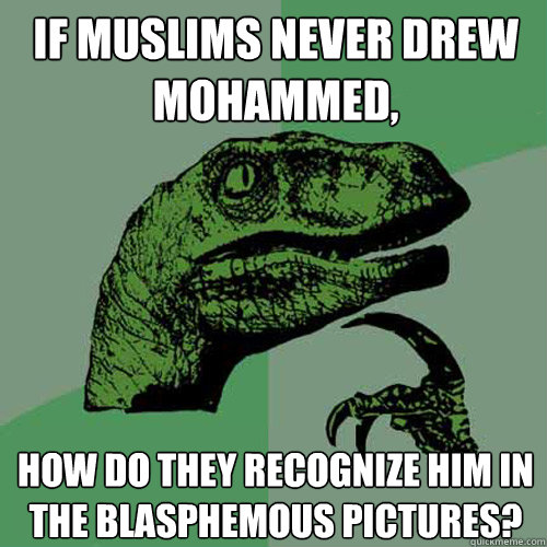 "[A ""Philosophy Raptor"" meme: ""If Muslims never drew Mohammed, how do they recognize him in the blasphemous pictures?""]"