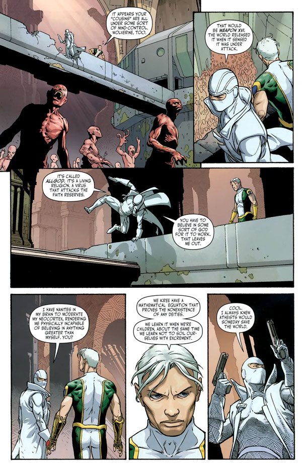 """[A comic illustrating two heroes looking over an apparent zombie apocalypse, one in superhero-like tights, the other a white ninja in a trench coat with a pair of guns. The superhero says: """"It appears your 'cousins' are all under some sort of mind-control. Wolverine, too."""" The ninja replies: """"That would be Weapon XVI. The world released it when it sensed it was under attack."""" He continues while dynamically leaping over a ledge: """"It's called AllGod. It's a living religion. A virus that attacks the faith reserves. You have to believe in some sort of God for it to work. That leaves me out."""" He continues: """"I have nanites in my brain to moderate my neocortex, rendering me physically incapable of believing in anything greater than myself. You?"""" His superhero companion replies: """"We Kree have a mathematical equation that proves the nonexistence of any deities. We learn it when we're children, about the same time we learn not to soil ourselves with excrement."""" The ninja poses dramatically, brandishing his guns: """"Cool. I always knew atheists would someday save the world.""""]"""