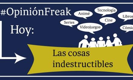 [Opinión Freak] Las cosas indestructibles