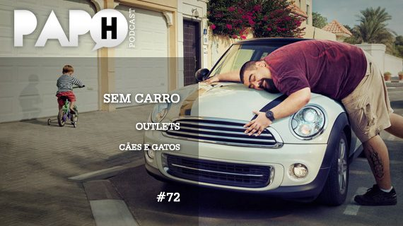 Papo H Podcast #72 - Sem Carro, Outlets, Cães e Gatos