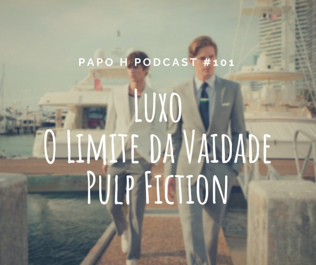 Papo H Podcast #101 - Luxo, Limites da Vaidade Masculina, Pulp Fiction