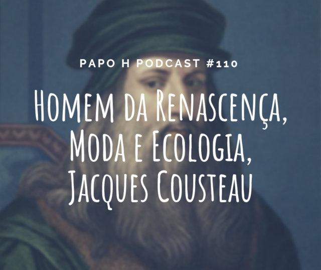 Papo H Podcast #110 - Homem da Renascença, Moda e Ecologia, Jacques Cousteau