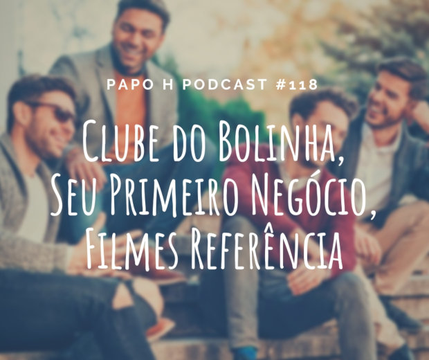 Papo H Podcast #118 - Clube do Bolinha, Seu Primeiro Negócio, Filmes Referência