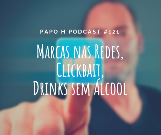 Papo H Podcast #121 - Marcas nas Redes, Clickbait, Drinks Sem Álcool