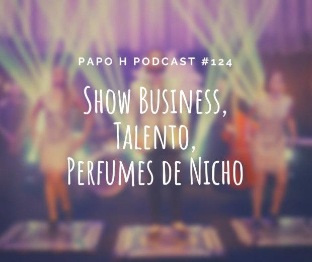 Papo H Podcast #124 - Show Business, Talento, Perfumes de Nicho