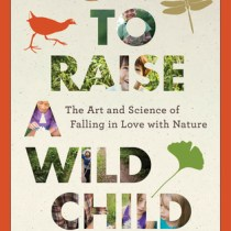 Q&A With Dr. Scott Sampson, Author Of How To Raise A Wild Child: The Art And Science Of Falling In Love With Nature