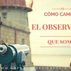 Cómo Cambiar el Observador que Somos
