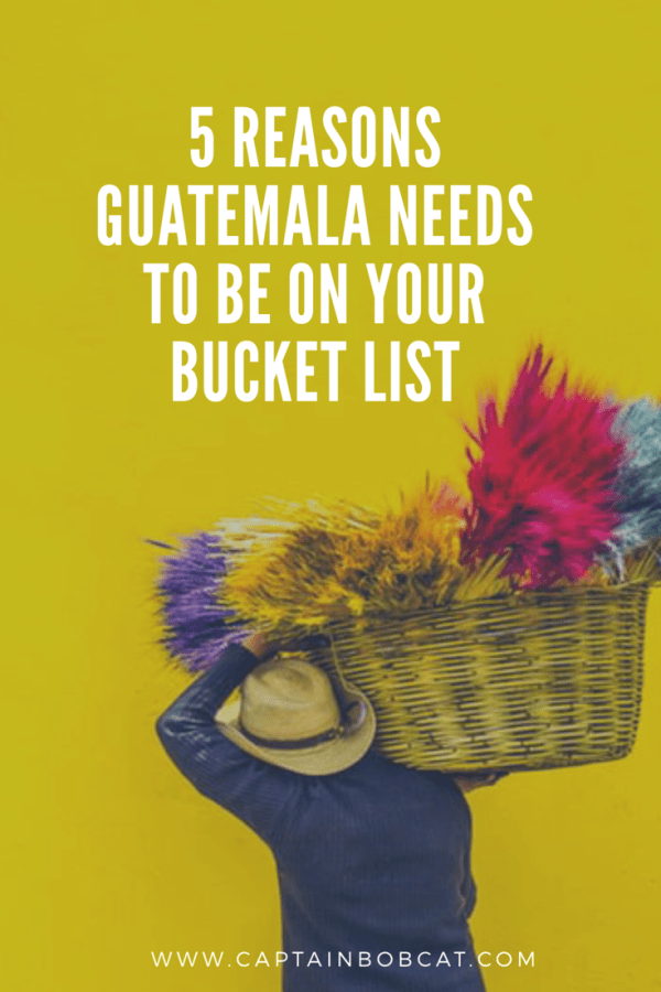 5 Reasons Guatemala Needs To Be On Your Bucket List