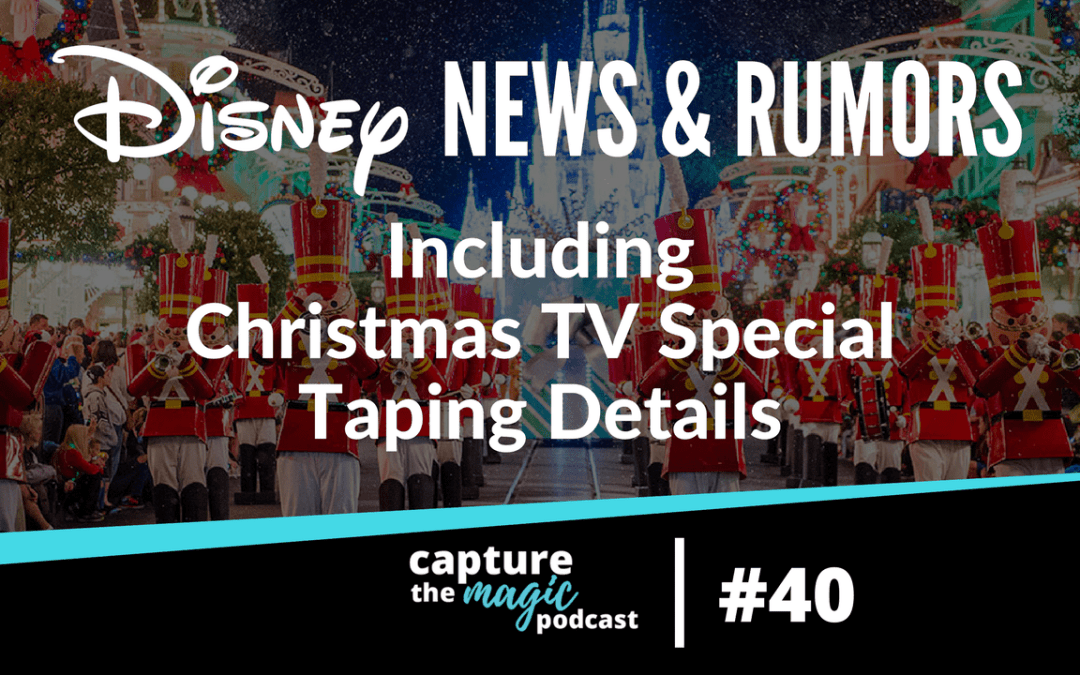Ep 40: Disney World News, Rumors, & Christmas TV Special Taping