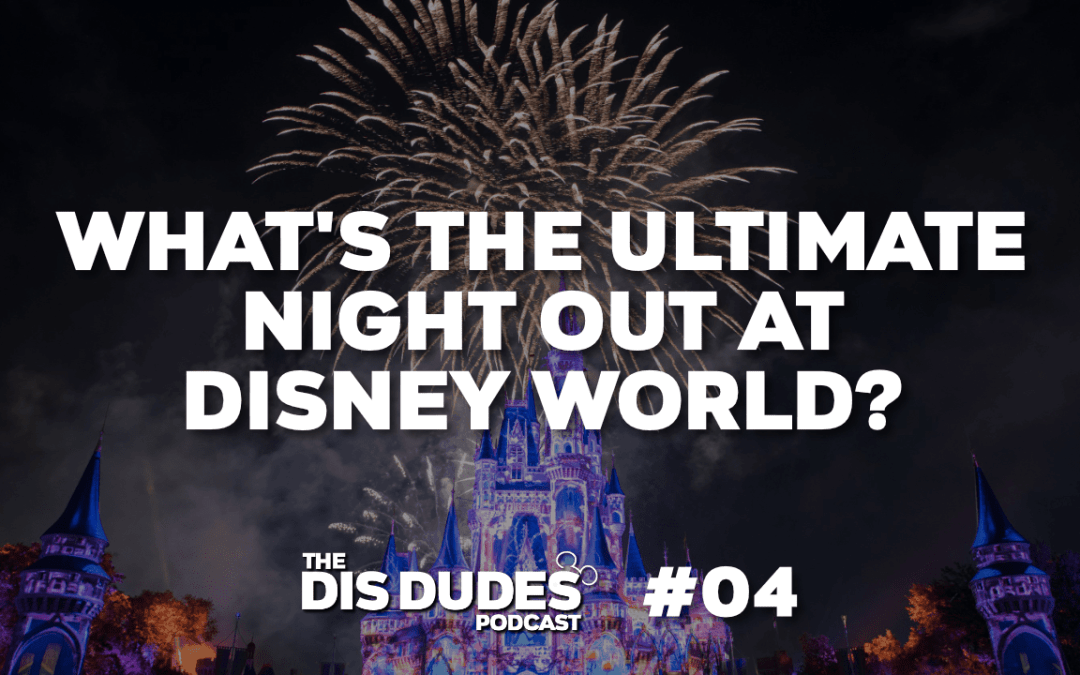 The Dis Dudes – Ep 04: What's The Ultimate Night Out At Disney World?