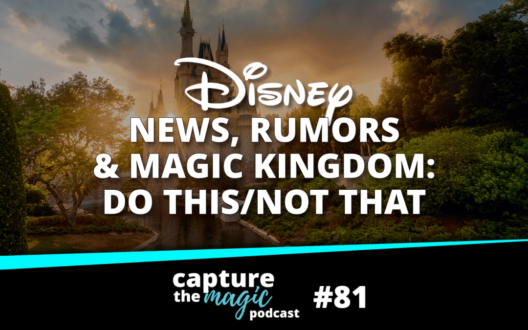 Ep 81: Disney World News, Rumors & Magic Kingdom: Do This, Not That