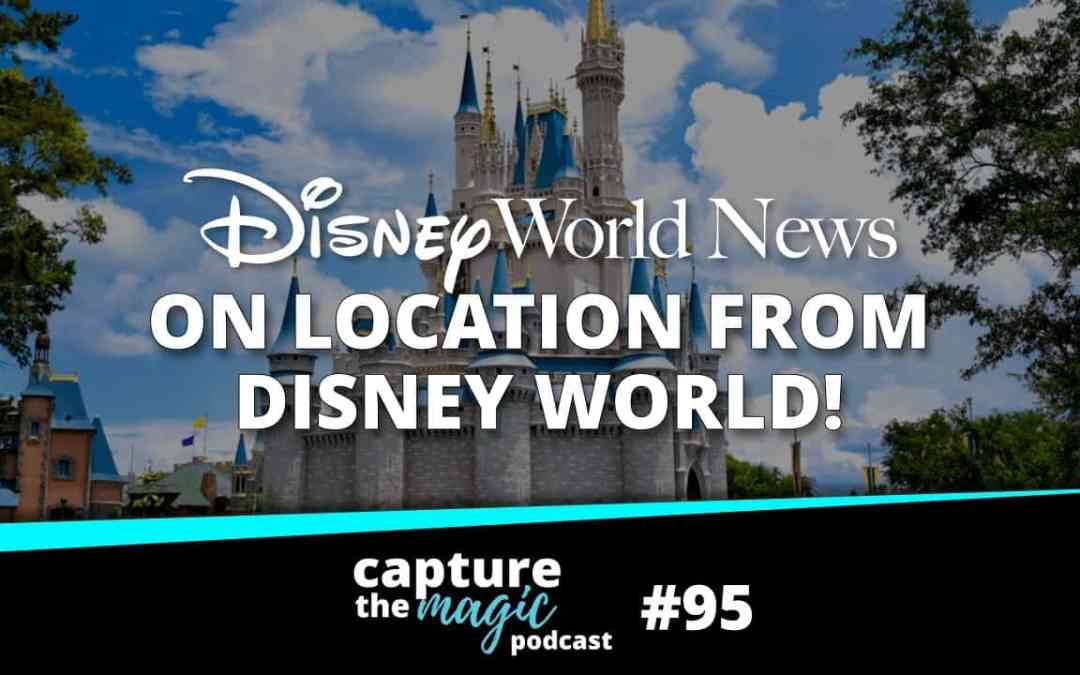 Ep 95: Disney World News On Location from WDW!