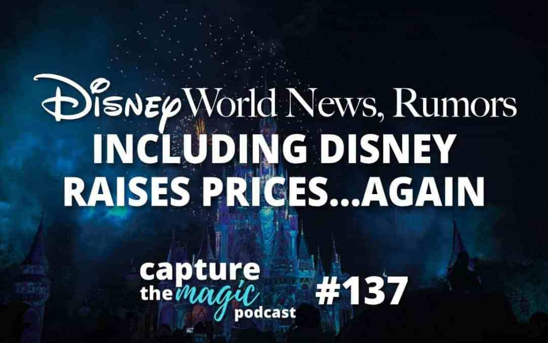 Ep 137: Disney World News, Rumors, & Disney Raises Prices…Again