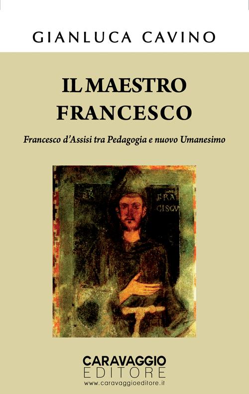 Il Maestro Francesco. Francesco d'Assisi tra Pedagogia e nuovo Umanesimo
