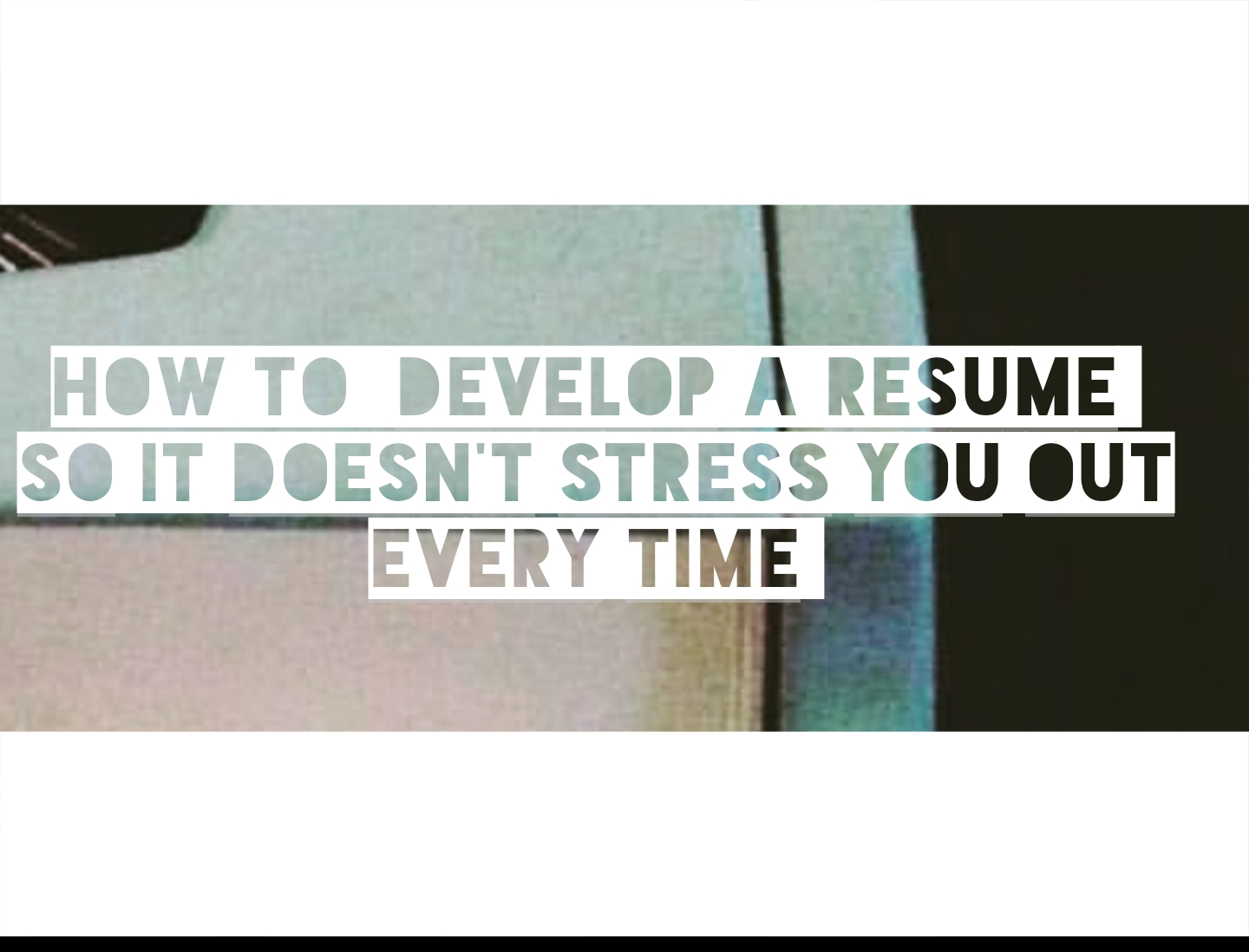 How to develop a resume so it doesn\'t stress you out (every time ...