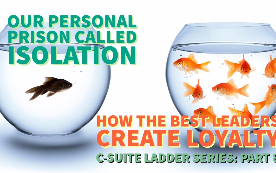 Our Personal Prison Called Isolation – How The Best Leaders Create Loyalty