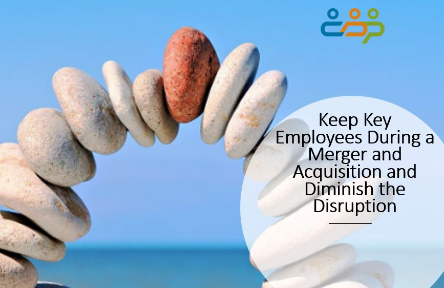 Keep Key Employees During a Merger and Acquisition and Diminish the Disruption