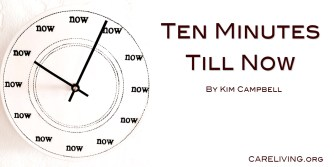 Ten Minutes Till Now by Kim Campbell for CareLiving.org