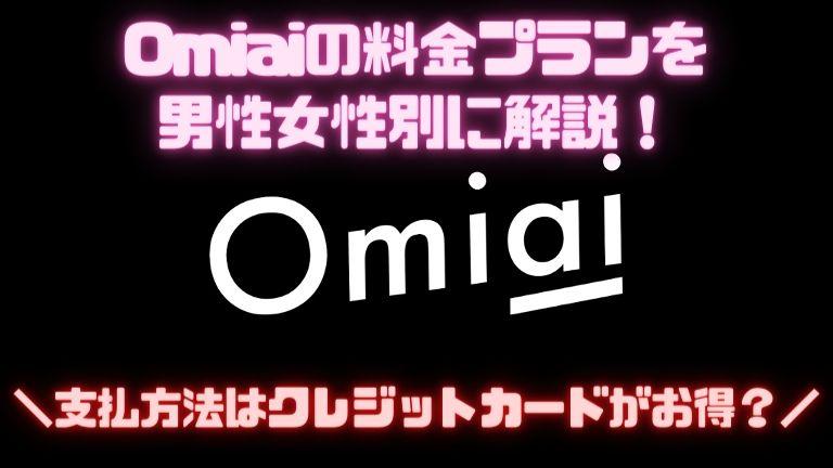 Omiaiの料金プランを男性女性別に解説!支払方法はクレジットカードがお得?