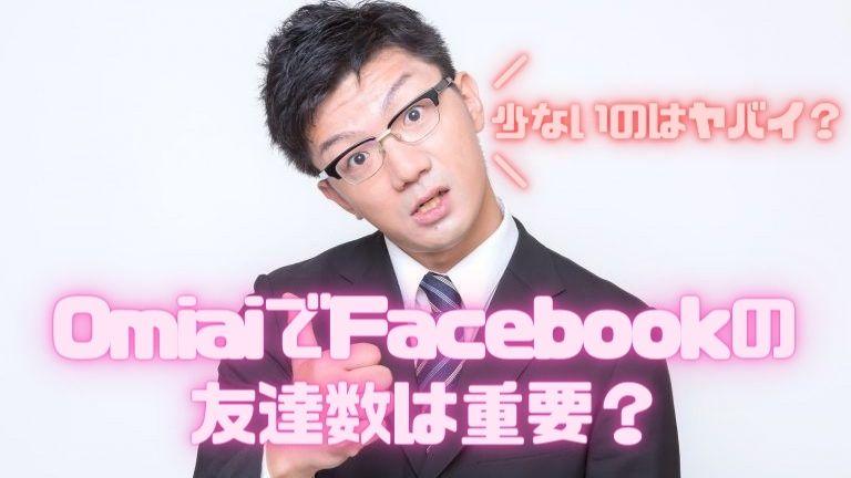 OmiaiでFacebookの友達数は重要?少ないのはヤバイ?
