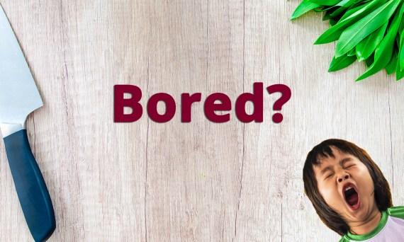 Bored?