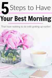 Having your best morning has nothing to do with waking up earlier! These are the 5 best ways to make sure that you have your best morning.