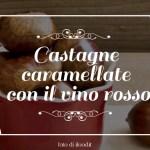Castagne caramellate con il vino rosso: delizie d'autunno.