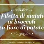 Filetto di maiale ai broccoli su fiore di patate.