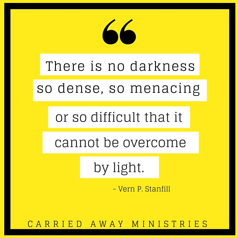There is no darkness so dense, so menacing or so difficult that it cannnot be overcome by light.
