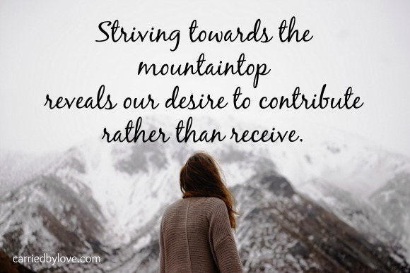 Striving towards the mountaintop reveals our desire to contribute rather than receive.