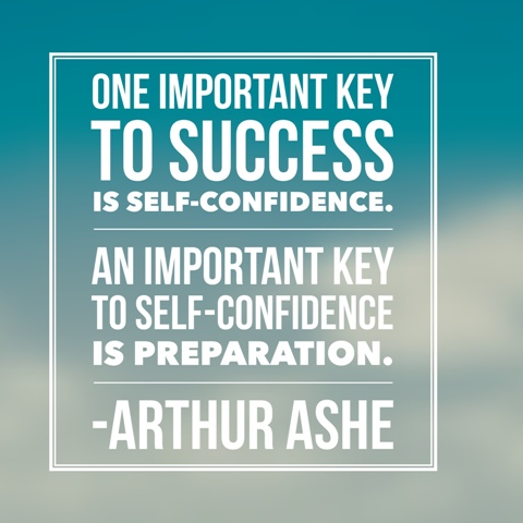One important key to success is self-confidence. An important key to self-confidence is preparation. ~ Arthur Ashe