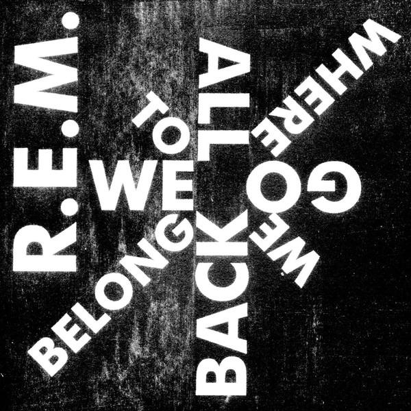 R.E.M. - We All Go Back to Where We Belong