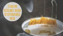13 idee per riutilizzare l'acqua di cottura della pasta