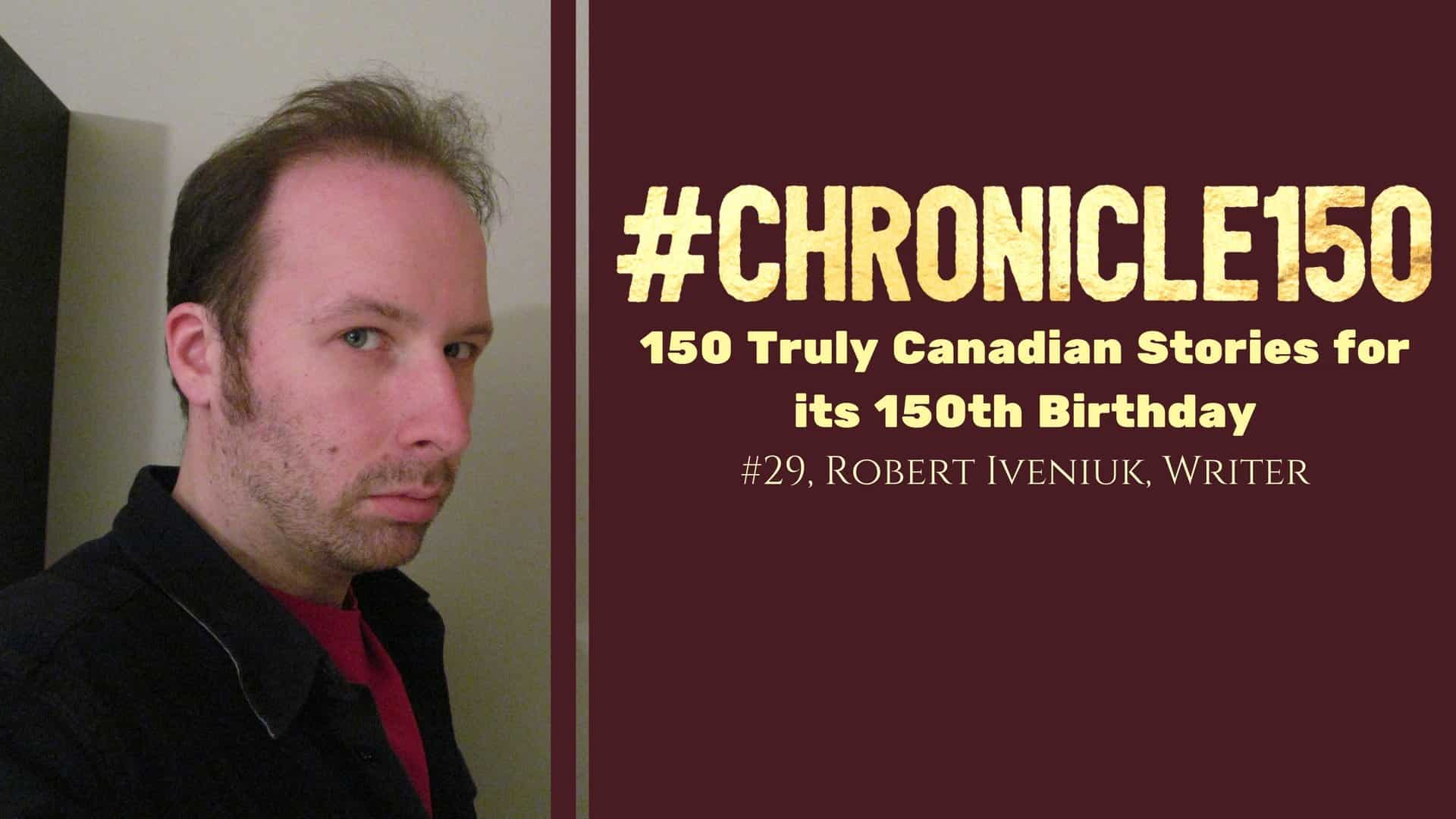 #Chronicle150 — 150 Truly Canadian Stories for its 150th Birthday — #29, Robert Iveniuk, Writer (Featured Image)