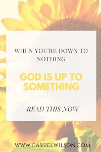 When you're down to nothing, God is up to something | Cassie L. Wilson - learning to be the light