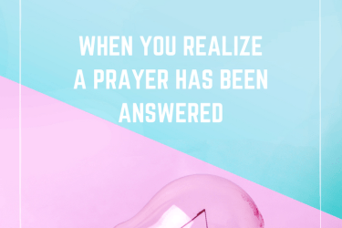 Light Bulb Moments:  When you realize a prayer has been answered