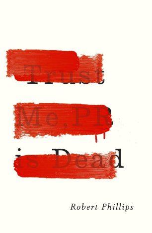 Trust Me, PR is Dead by Robert Phillips; design by Jamie Keenan (Unbound / June 2015)