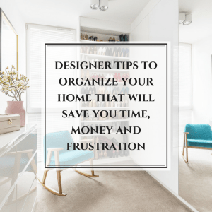 The #1 design tips to organize your home that will save you time, money and frustration