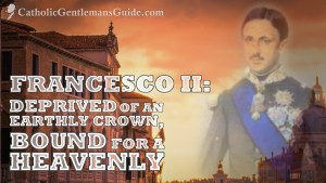 Francesco II: Deprived of an Earthly Crown, Bound for a Heavenly