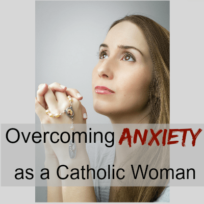 Overcoming Anxiety as a Catholic Woman