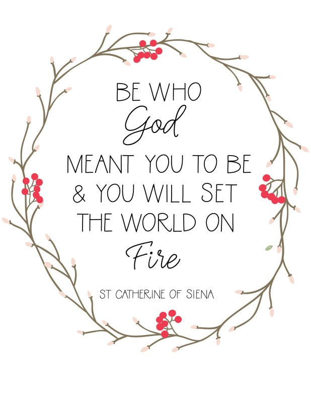 Be who God meant you to be and you will set the world on fire Saint catherine of siena quote free printable