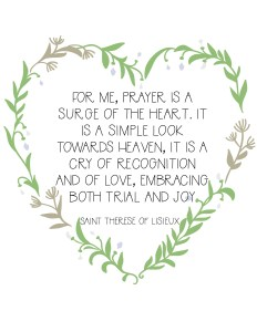 For me, prayer is a surge of the heart. It is a simple look towards Heaven, it is a cry of recognition and of love, embracing both trial and joy. Saint Therese of Lisieux Free Catholic saint Printable.jpg