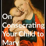 Consecration to Mary: Should I consecrate my child to Mary? How to teach my children about the Catholic faith, and more ideas for Catholic kids and families.