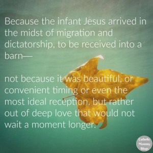 Christian Inspiration: Because the infant Jesus arrived in the midst of migration and dictatorship, to be received into a barn—not because it was beautiful, or convenient timing or even the most ideal reception, but rather out of deep love that would not wait a moment longer.