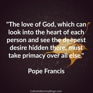 """The love of God, which can look into the heart of each person and see the deepest desire hidden there, must take primacy over all else."" Pope Francis on Twitter, image from Catholic Mommy Blogs"