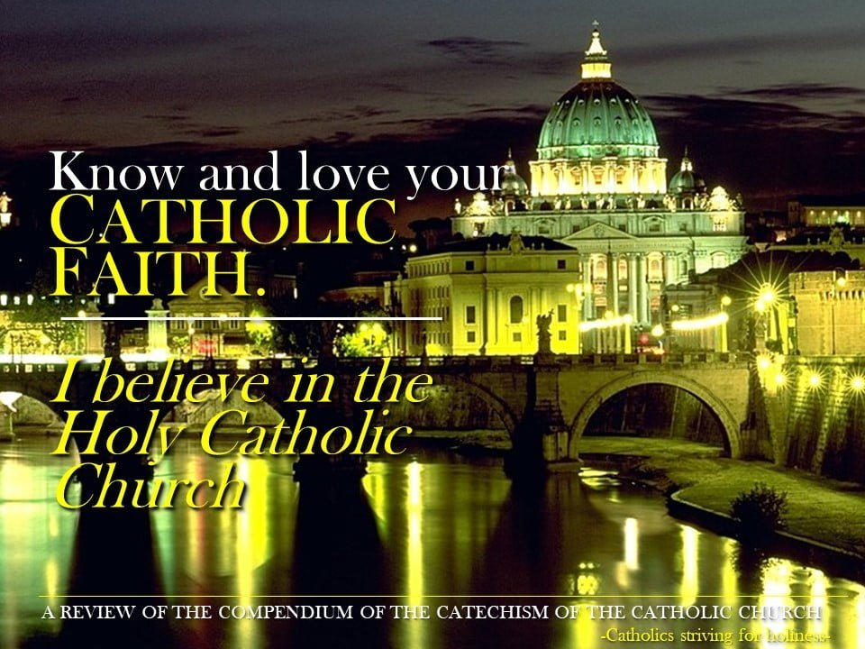 "Know and Love your Catholic Faith: ""I BELIEVE IN THE HOLY CATHOLIC CHURCH."" Compendium 147-176."